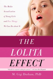 THE LOLITA EFFECT: THE MEDIA SEXUALIZATION OF YOUNG GIRLS AND WHAT WE CAN DO ABOUT IT