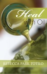 Heal With Oil How To Use The Essential Oils Of Ancient Scripture