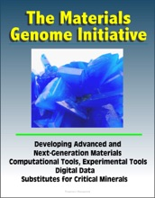 The Materials Genome Initiative: Developing Advanced And Next-Generation Materials, Computational Tools, Experimental Tools, Digital Data, Substitutes For Critical Minerals