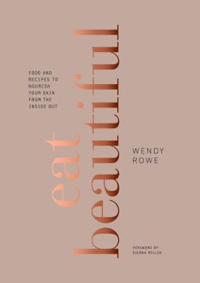 Eat Beautiful - Wendy Rowe & Sienna Miller book