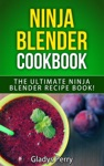 Ninja Blender Cookbook The Ultimate Ninja Blender Recipe Book Including Ninja Blender Recipes Like Breakfast Soups Smoothies Juicing Sauces Dips Spreads And MORE