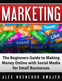 Marketing: The Beginners Guide to Making Money Online with Social Media for Small Businesses book