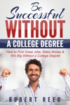 Be Successful Without A College Degree How To Find Great Jobs Make Money And Win Big Without A College Degree