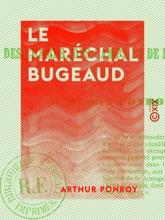 Le Maréchal Bugeaud - Récit Des Champs, Des Camps Et De La Tribune