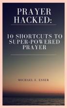 Prayer Hacked: 10 Shortcuts to Super-Powered Prayer (Writer's Copy)