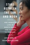 Stars Between The Sun And Moon One Womans Life In North Korea And Escape To Freedom