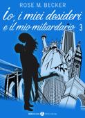 Io, i miei desideri e il mio miliardario - Vol. 3 Book Cover