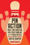 Pin Action Small-Time Gangsters High-Stakes Gambling And The Teenage Hustler Who Became A Bowling Champion