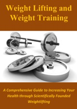 Weight Lifting and Weight Training: A Comprehensive Guide to Increasing Your Health through Scientifically Founded Weightlifting