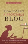 How To Start A Profitable Blog Turn Your Blogging Passion Into Profit Blog Mastermind Booklets