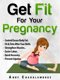 Get Fit For Your Pregnancy: Control Excess Body Fat, Fit & Firm After Your Birth, Strengthen Muscles, Easier Labor, Quick Recovery, Prevent Injuries book