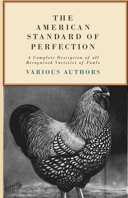 The American Standard of Perfection - A Complete Description of all Recognized Varieties of Fowls