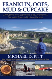 Franklin, Oops, Mud & Cupcake: Canoeing the Coppermine, Seal, Anderson & Snowdrift Rivers in Northern Canada