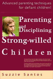 Parenting And Disciplining Strong Willed Children: Advanced Parenting Techniques For Defiant Children! book