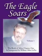 Download The Eagle Soars: Volume 1; The Book of John, Chapter One, Interpreted by William Allen LePar