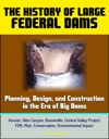 The History Of Large Federal Dams Planning Design And Construction In The Era Of Big Dams - Hoover Glen Canyon Bonneville Central Valley Project FDR Muir Conservation Environmental Impact