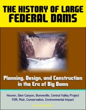 The History Of Large Federal Dams: Planning, Design, And Construction In The Era Of Big Dams - Hoover, Glen Canyon, Bonneville, Central Valley Project, FDR, Muir, Conservation, Environmental Impact