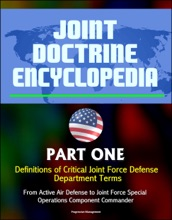 Joint Doctrine Encyclopedia: Part One: Definitions Of Critical Joint Force Defense Department Terms, From Active Air Defense To Joint Force Special Operations Component Commander