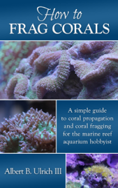 How to Frag Corals: A Simple Guide to Coral Propagation and Coral Fragging for the Marine Reef Aquarium book