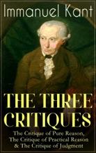 THE THREE CRITIQUES: The Critique of Pure Reason, The Critique of Practical Reason & The Critique of Judgment