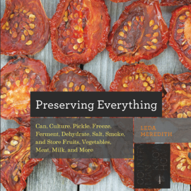 Preserving Everything: Can, Culture, Pickle, Freeze, Ferment, Dehydrate, Salt, Smoke, and Store Fruits, Vegetables, Meat, Milk, and More book