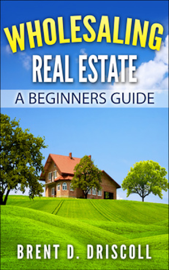 Wholesaling Real Estate: A Beginners Guide book