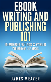 EBook Writing and Publishing 101: The Only Book You'll Need to Write and Publish Your First eBook