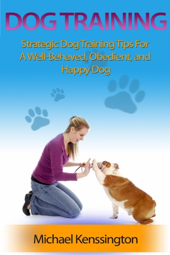 Dog Training: Strategic Dog Training Tips For A Well-Trained, Obedient, and Happy Dog - Michael Kenssington - Michael Kenssington