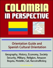 Colombia In Perspective Orientation Guide And Spanish Cultural Orientation Geography History Economy Society Security Military Religion Amazon Bogota Medellin Cali Narcotrafficking