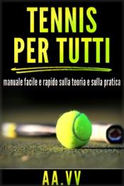 Tennis per tutti - Manuale facile e rapido sulla teoria e sulla pratica