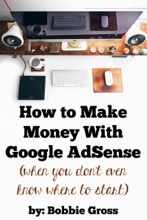 How To Make Money With Google AdSense (when You Don't Even Know Where To Start)