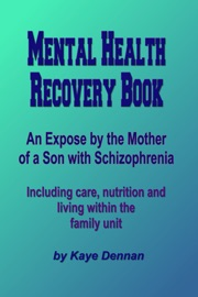 Mental Health Recovery Book An Expose By The Mother Of A Son With Schizophrenia Including Care Nutrition And Living Within The Family Unit