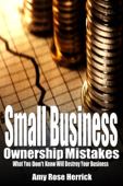 Small Business Ownership Mistakes: What You Don't Know Will Destroy Your Business