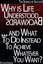 The Science Of Success: Why Is Life Understood Backwards And What To Do Instead To Achieve Whatever You Want?