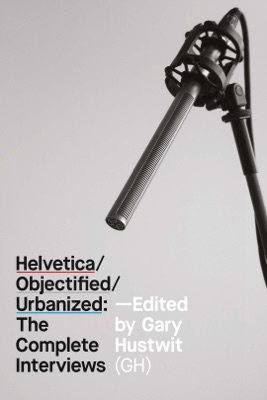 Helvetica/Objectified/Urbanized: The Complete Interviews