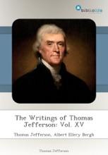 The Writings Of Thomas Jefferson: Vol. XV