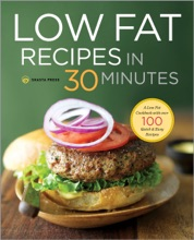 Low Fat Recipes in 30 Minutes: A Low Fat Cookbook with Over 100 Quick & Easy Recipes