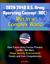 2020-2040 U.S. Army Operating Concept (AOC): Win in a Complex World - How Future Army Forces Prevent Conflict, Win Wars, Shape Security Environments, Tenets and Core Competencies