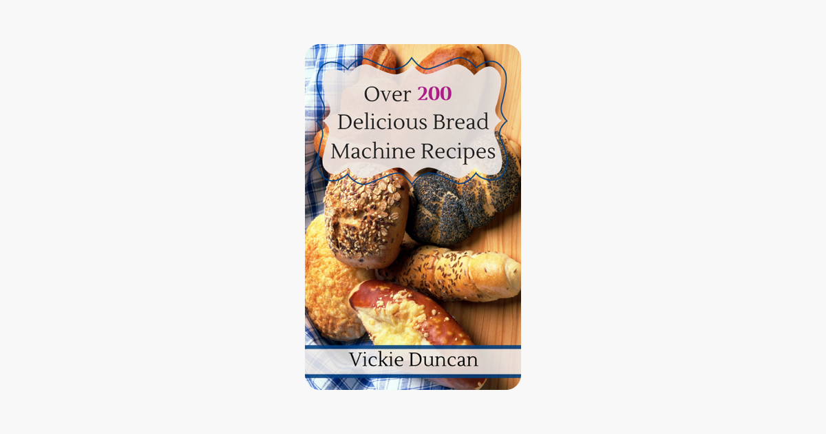Over 200 Delicious Bread Machine Recipes on Apple Books