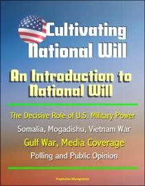 CULTIVATING NATIONAL WILL: AN INTRODUCTION TO NATIONAL WILL - THE DECISIVE ROLE OF U.S. MILITARY POWER, SOMALIA, MOGADISHU, VIETNAM WAR, GULF WAR, MEDIA COVERAGE, POLLING AND PUBLIC OPINION