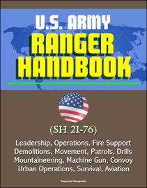 U.S. ARMY RANGER HANDBOOK (SH 21-76) - LEADERSHIP, OPERATIONS, FIRE SUPPORT, DEMOLITIONS, MOVEMENT, PATROLS, DRILLS, MOUNTAINEERING, MACHINE GUN, CONVOY, URBAN OPERATIONS, SURVIVAL, AVIATION