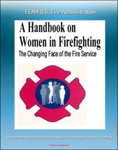 FEMA U.S. Fire Administration The Changing Face of the Fire Service: A Handbook on Women in Firefighting - Recruitment, Reproductive Issues, Sexual Harassment, Protective Clothing