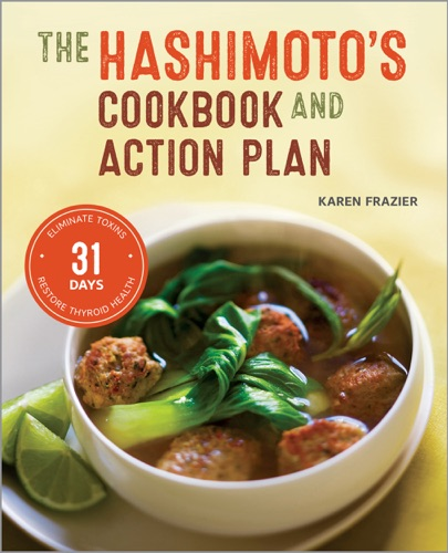 Karen Frazier - The Hashimoto's Cookbook and Action Plan: 31 Days to Eliminate Toxins and Restore Thyroid Health Through Diet
