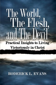 THE WORLD, THE FLESH, AND THE DEVIL: PRACTICAL INSIGHTS TO LIVING VICTORIOUSLY IN CHRIST
