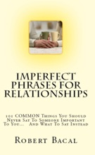 Imperfect Phrases For Relationships: 101 COMMON Things You Should Never Say To Someone Important To You... And What To Say Instead