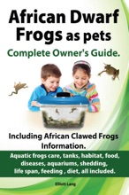 African Dwarf Frogs As Pets. The Complete Owner's Guide.