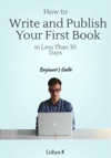 How To Write And Publish Your First Book In Less Than 30 Days A Beginners Guide