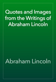 Quotes And Images From The Writings Of Abraham Lincoln