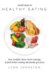 Small Steps To Healthy Eating Lose Weight Have More Energy Feel Better Eating The Foods You Love