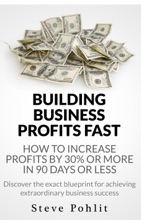 Building Business Profits Fast: How To Increase Your Profits By 30% Or More In 90 Days Or Less
